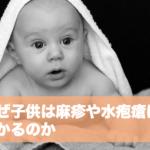 なぜ子供は麻疹や水疱瘡にかかるのか