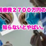 生涯医療費2700万円の事実。知らないとやばい。