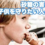 砂糖の害から子供を守りたい人へ。