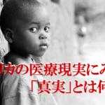 アフリカの医療現実にみる、「真実」とは何か
