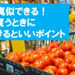 簡単に真似できる!食品を買うときに気をつけるといいポイント
